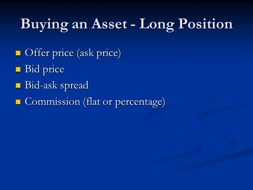 Buying an Asset - Long Position Offer price (ask price) Offer price (ask price) Bid price Bid price Bid-ask spread Bid-ask spread Commission (flat or