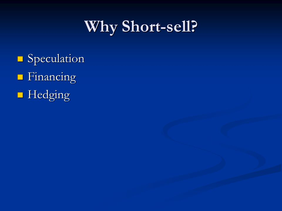 Why Short-sell? Speculation Speculation Financing Financing Hedging Hedging