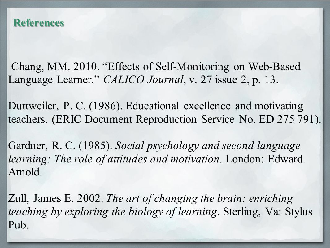 "References Chang, MM. 2010. ""Effects of Self-Monitoring on Web-Based Language Learner."" CALICO Journal, v. 27 issue 2, p. 13. Duttweiler, P. C. (1986)"
