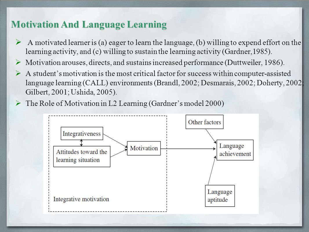 Motivation And Language Learning  A motivated learner is (a) eager to learn the language, (b) willing to expend effort on the learning activity, and