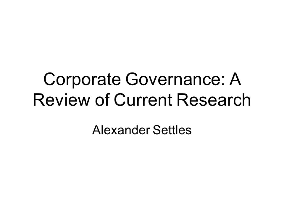 Corporate Governance: A Review of Current Research Alexander Settles