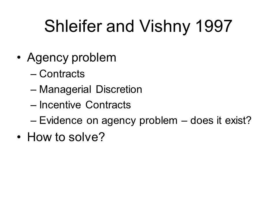 Shleifer and Vishny 1997 Agency problem –Contracts –Managerial Discretion –Incentive Contracts –Evidence on agency problem – does it exist.