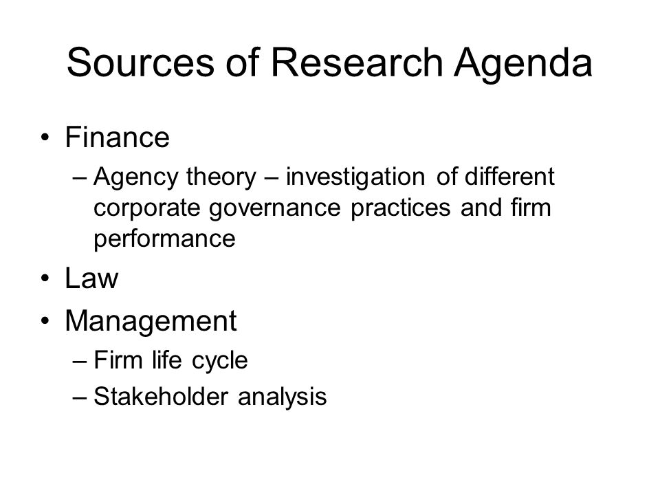 Sources of Research Agenda Finance –Agency theory – investigation of different corporate governance practices and firm performance Law Management –Firm life cycle –Stakeholder analysis