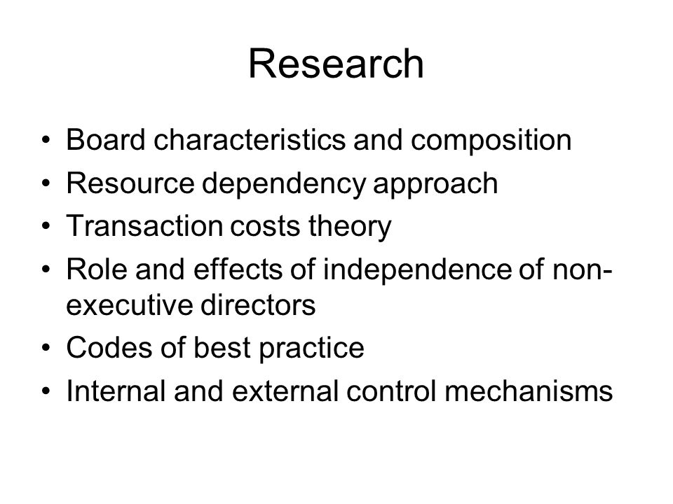 Research Board characteristics and composition Resource dependency approach Transaction costs theory Role and effects of independence of non- executive directors Codes of best practice Internal and external control mechanisms
