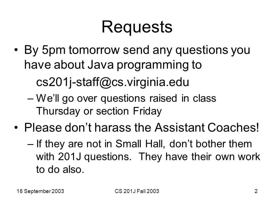 16 September 2003CS 201J Fall 200323 Charge Remember to email your Java programming questions to cs201j-staff@cs.virginia.edu PS3 is due 1 week from today –I have office hours now
