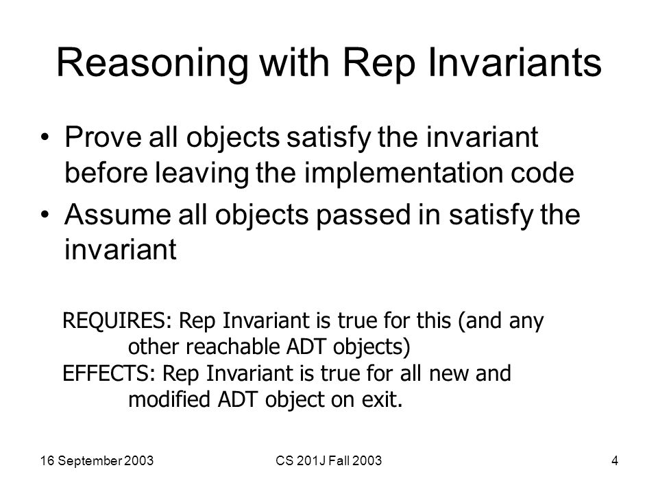 16 September 2003CS 201J Fall 20034 Reasoning with Rep Invariants Prove all objects satisfy the invariant before leaving the implementation code Assume all objects passed in satisfy the invariant REQUIRES: Rep Invariant is true for this (and any other reachable ADT objects) EFFECTS: Rep Invariant is true for all new and modified ADT object on exit.