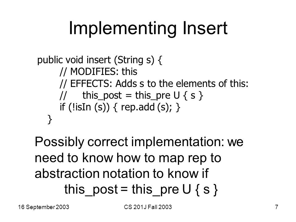 16 September 2003CS 201J Fall 20037 Implementing Insert public void insert (String s) { // MODIFIES: this // EFFECTS: Adds s to the elements of this: // this_post = this_pre U { s } if (!isIn (s)) { rep.add (s); } } Possibly correct implementation: we need to know how to map rep to abstraction notation to know if this_post = this_pre U { s }