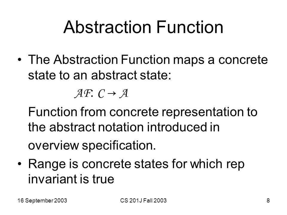 16 September 2003CS 201J Fall 20039 Abstraction Function for StringSet public class StringSet { // OVERVIEW: StringSets are unbounded, // mutable sets of Strings.