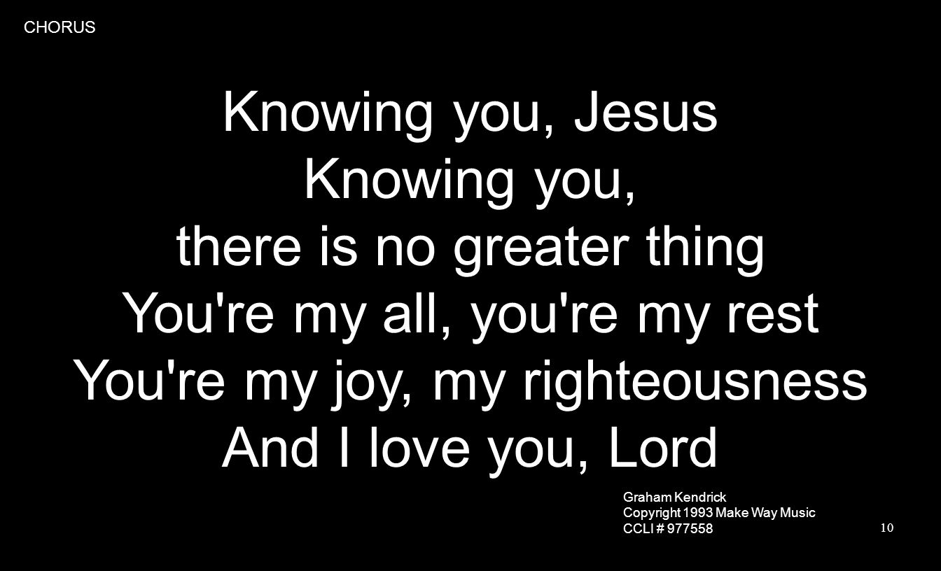 10 Knowing you, Jesus Knowing you, there is no greater thing You re my all, you re my rest You re my joy, my righteousness And I love you, Lord CHORUS Graham Kendrick Copyright 1993 Make Way Music CCLI # 977558