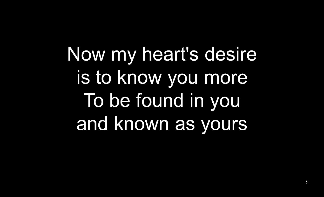 5 Now my heart s desire is to know you more To be found in you and known as yours