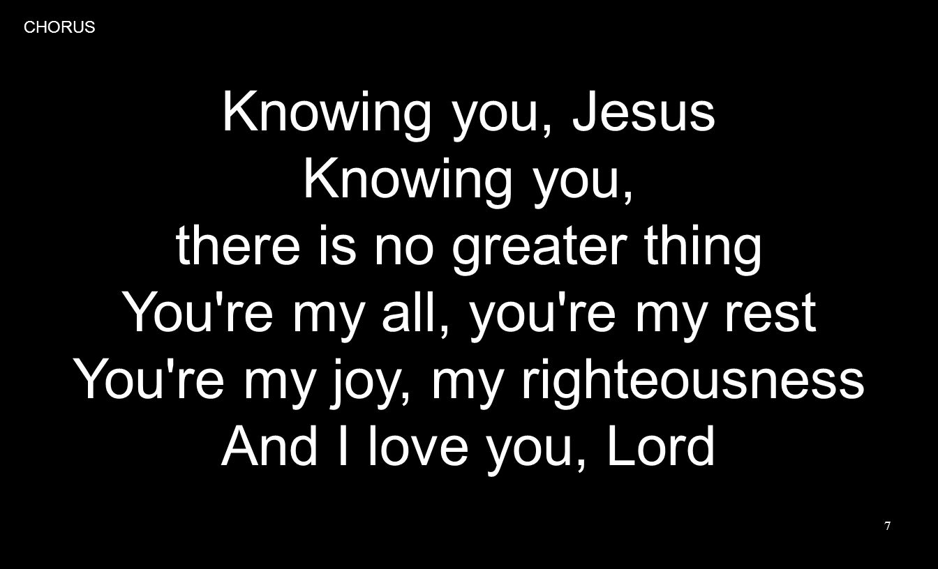 7 Knowing you, Jesus Knowing you, there is no greater thing You re my all, you re my rest You re my joy, my righteousness And I love you, Lord CHORUS
