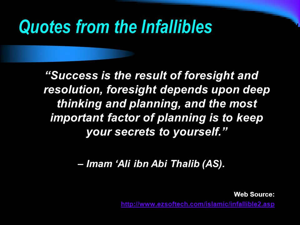 Success is the result of foresight and resolution, foresight depends upon deep thinking and planning, and the most important factor of planning is to keep your secrets to yourself. – Imam 'Ali ibn Abi Thalib (AS).