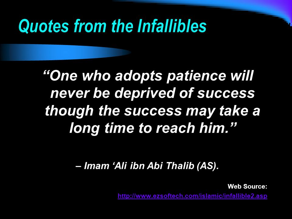 One who adopts patience will never be deprived of success though the success may take a long time to reach him. – Imam 'Ali ibn Abi Thalib (AS).
