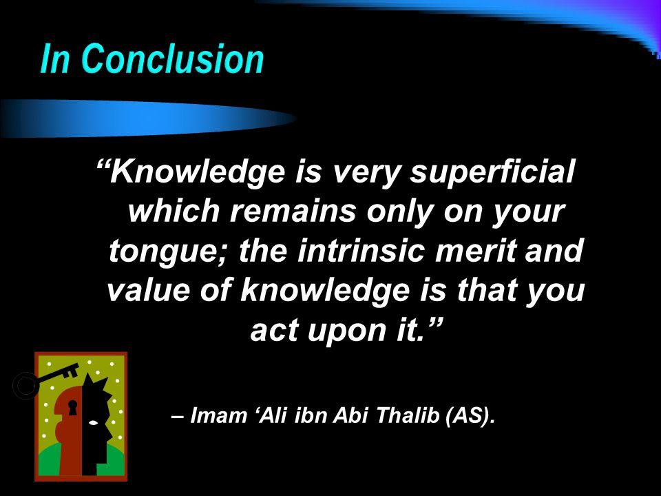 Knowledge is very superficial which remains only on your tongue; the intrinsic merit and value of knowledge is that you act upon it. – Imam 'Ali ibn Abi Thalib (AS).