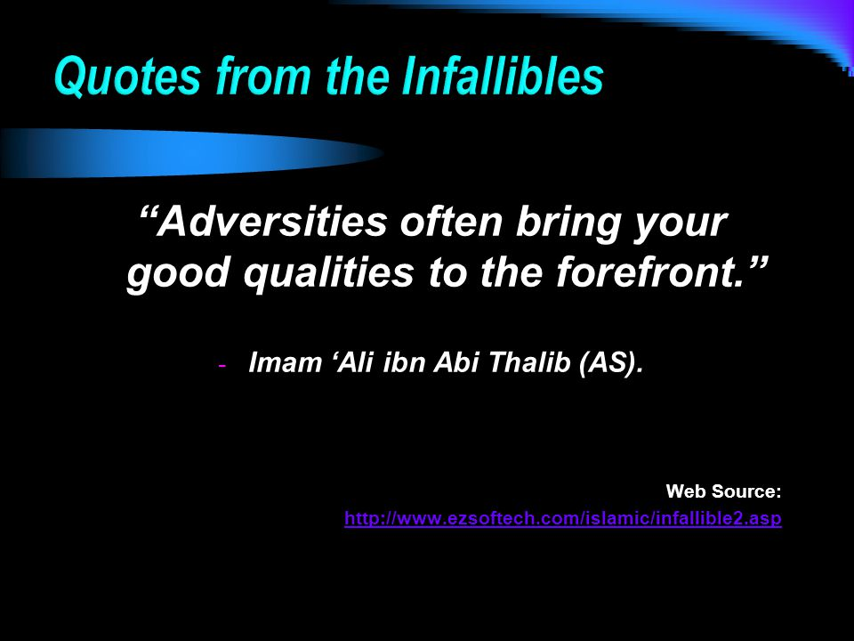 Adversities often bring your good qualities to the forefront. - Imam 'Ali ibn Abi Thalib (AS).