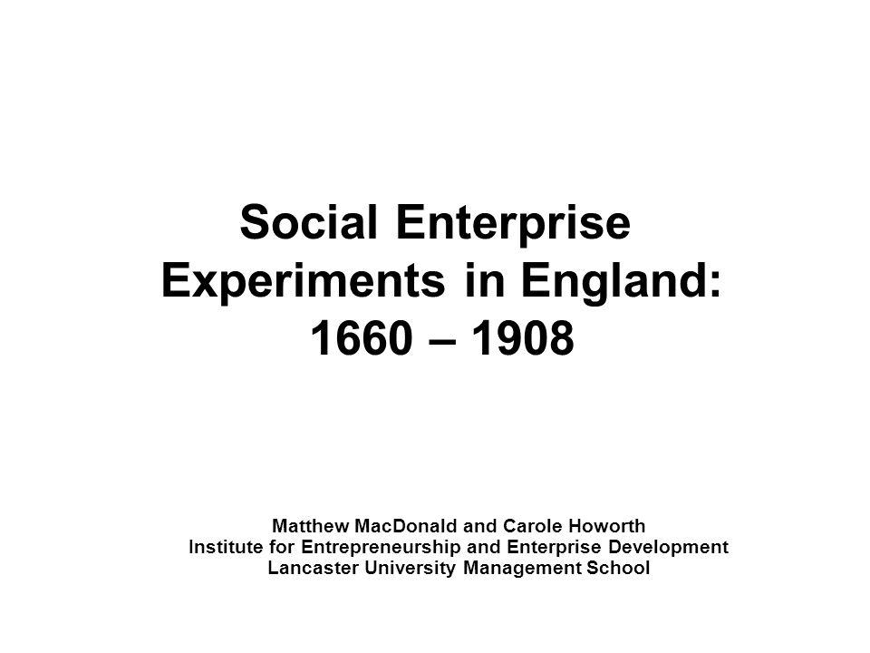 Social Enterprise Experiments in England: 1660 – 1908 Matthew MacDonald and Carole Howorth Institute for Entrepreneurship and Enterprise Development Lancaster University Management School