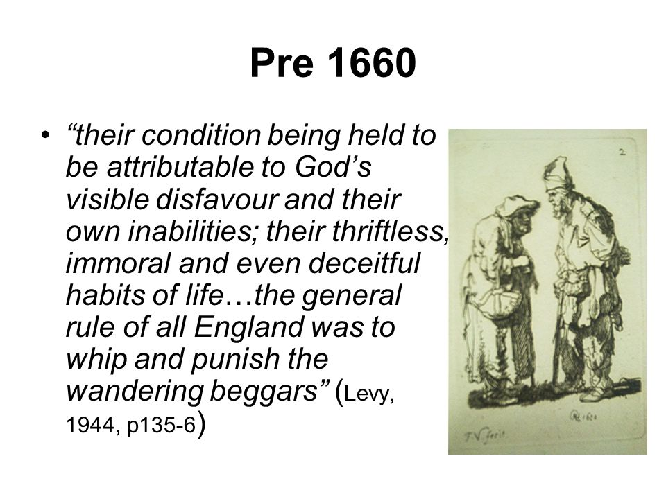 Pre 1660 their condition being held to be attributable to God's visible disfavour and their own inabilities; their thriftless, immoral and even deceitful habits of life…the general rule of all England was to whip and punish the wandering beggars ( Levy, 1944, p135-6 )