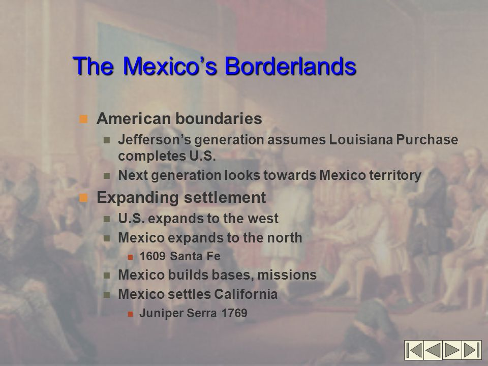 The Mexico's Borderlands American boundaries Jefferson's generation assumes Louisiana Purchase completes U.S.