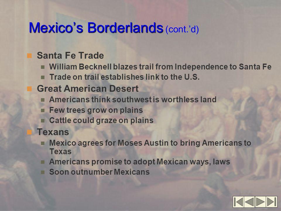Mexico's Borderlands Mexico's Borderlands (cont.'d) Texans' conflict with Mexico Mexico abolishes slavery in 1820 Texans shun Mexican culture Santa Anna limits Texas autonomy Texas declares independence Texas Revolution Texans take a stand at Alamo Texans massacred at Goliad Texas victory at San Jacinto Rio Grande, not Nueces, boundary