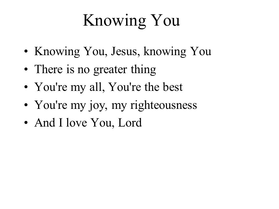 Knowing You Knowing You, Jesus, knowing You There is no greater thing You're my all, You're the best You're my joy, my righteousness And I love You, L