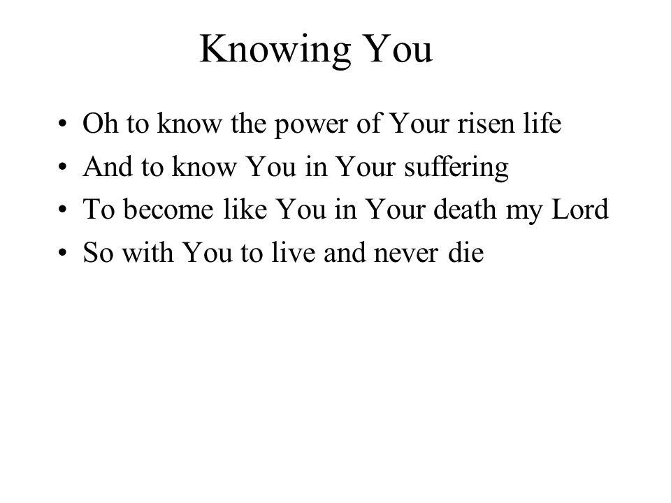 Knowing You Oh to know the power of Your risen life And to know You in Your suffering To become like You in Your death my Lord So with You to live and never die
