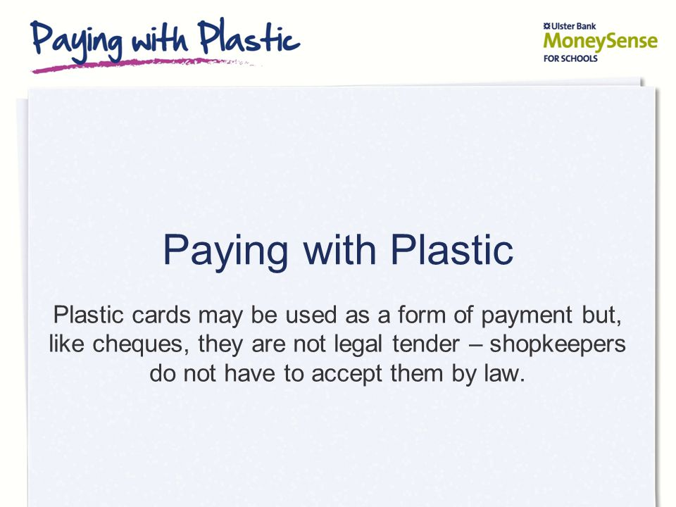 Paying with Plastic Plastic cards may be used as a form of payment but, like cheques, they are not legal tender – shopkeepers do not have to accept th