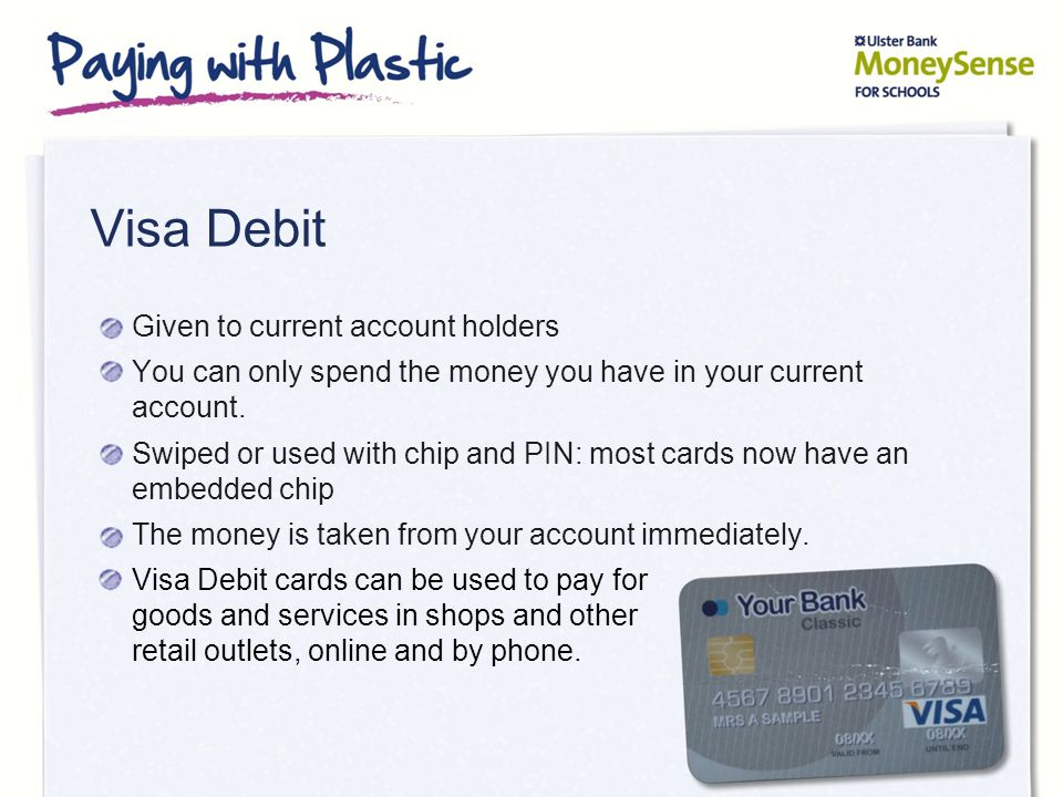 Visa Debit Given to current account holders You can only spend the money you have in your current account. Swiped or used with chip and PIN: most card