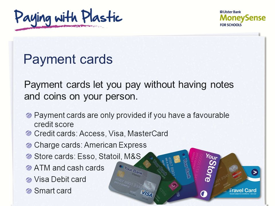 Payment cards Payment cards are only provided if you have a favourable credit score Credit cards: Access, Visa, MasterCard Charge cards: American Express Store cards: Esso, Statoil, M&S ATM and cash cards Visa Debit card Smart card Payment cards let you pay without having notes and coins on your person.