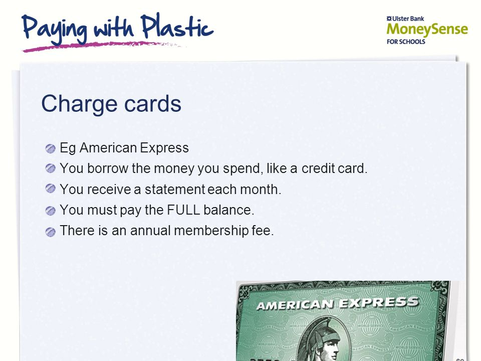 Charge cards Eg American Express You borrow the money you spend, like a credit card.