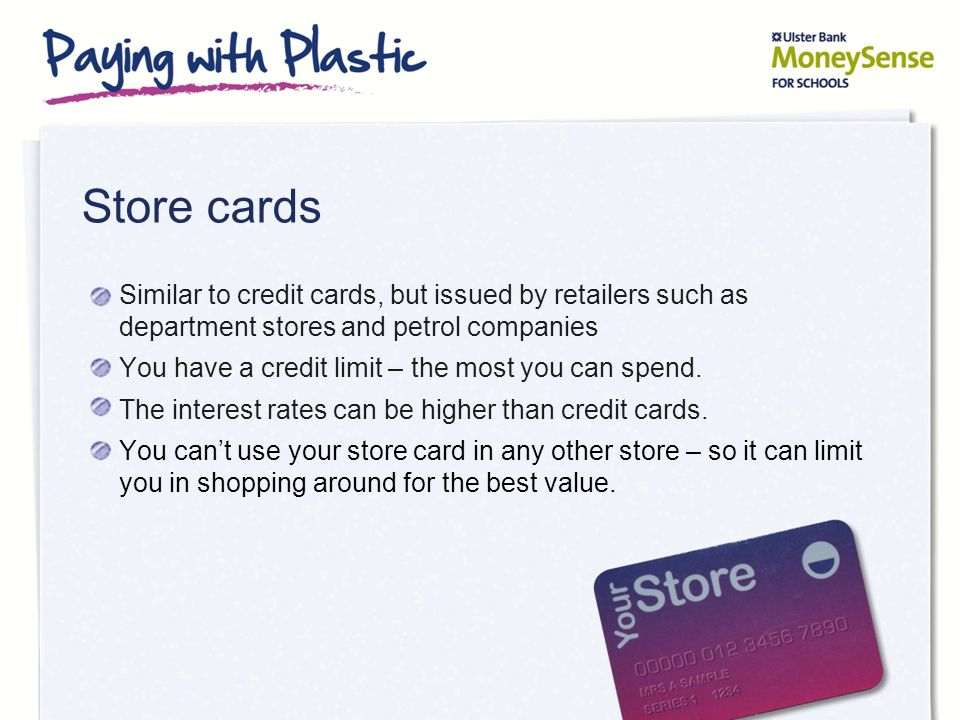 Store cards Similar to credit cards, but issued by retailers such as department stores and petrol companies You have a credit limit – the most you can