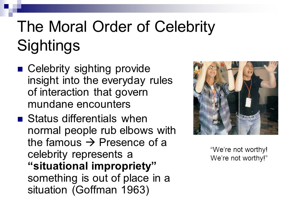 The Moral Order of Celebrity Sightings Celebrity sighting provide insight into the everyday rules of interaction that govern mundane encounters Status differentials when normal people rub elbows with the famous  Presence of a celebrity represents a situational impropriety something is out of place in a situation (Goffman 1963) We're not worthy.