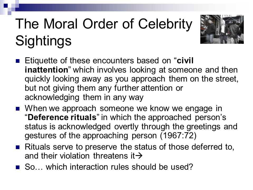 The Moral Order of Celebrity Sightings Etiquette of these encounters based on civil inattention which involves looking at someone and then quickly looking away as you approach them on the street, but not giving them any further attention or acknowledging them in any way When we approach someone we know we engage in Deference rituals in which the approached person's status is acknowledged overtly through the greetings and gestures of the approaching person (1967:72) Rituals serve to preserve the status of those deferred to, and their violation threatens it  So… which interaction rules should be used