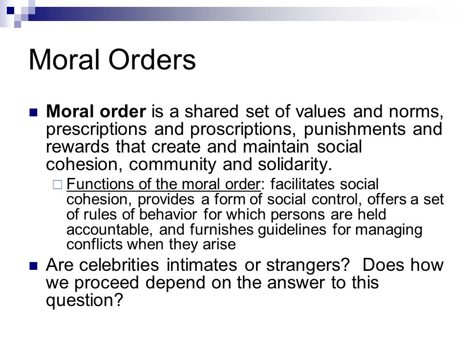 Moral Orders Moral order is a shared set of values and norms, prescriptions and proscriptions, punishments and rewards that create and maintain social cohesion, community and solidarity.
