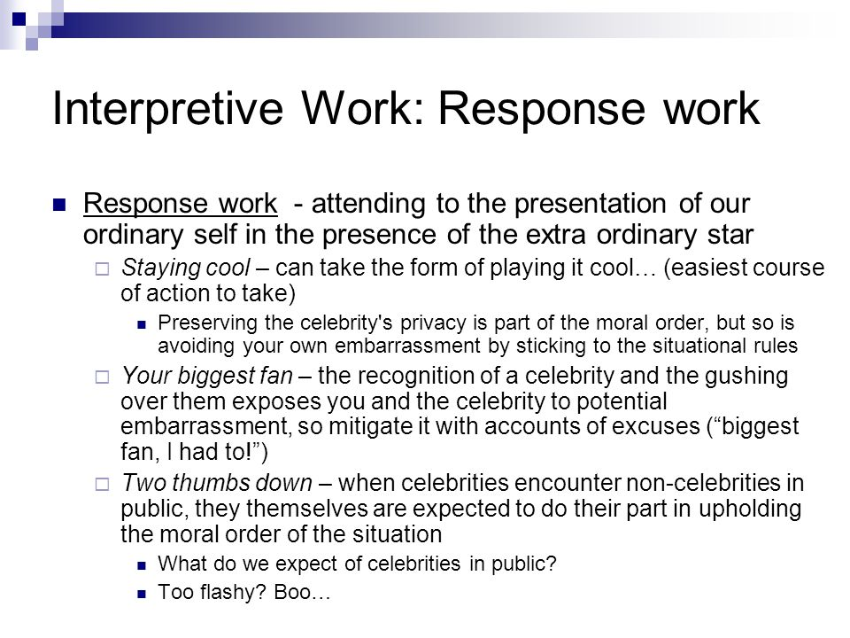 Interpretive Work: Response work Response work - attending to the presentation of our ordinary self in the presence of the extra ordinary star  Staying cool – can take the form of playing it cool… (easiest course of action to take) Preserving the celebrity s privacy is part of the moral order, but so is avoiding your own embarrassment by sticking to the situational rules  Your biggest fan – the recognition of a celebrity and the gushing over them exposes you and the celebrity to potential embarrassment, so mitigate it with accounts of excuses ( biggest fan, I had to! )  Two thumbs down – when celebrities encounter non-celebrities in public, they themselves are expected to do their part in upholding the moral order of the situation What do we expect of celebrities in public.