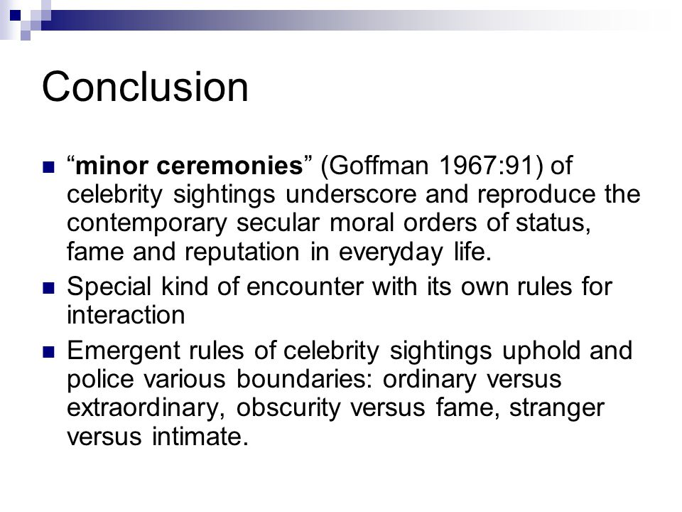 Conclusion minor ceremonies (Goffman 1967:91) of celebrity sightings underscore and reproduce the contemporary secular moral orders of status, fame and reputation in everyday life.