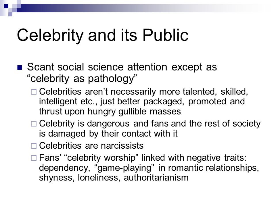 Celebrity and its Public Scant social science attention except as celebrity as pathology  Celebrities aren't necessarily more talented, skilled, intelligent etc., just better packaged, promoted and thrust upon hungry gullible masses  Celebrity is dangerous and fans and the rest of society is damaged by their contact with it  Celebrities are narcissists  Fans' celebrity worship linked with negative traits: dependency, game-playing in romantic relationships, shyness, loneliness, authoritarianism