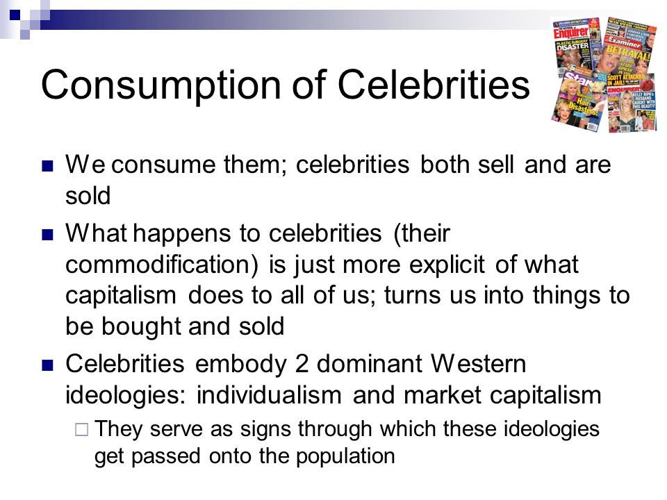 Consumption of Celebrities We consume them; celebrities both sell and are sold What happens to celebrities (their commodification) is just more explicit of what capitalism does to all of us; turns us into things to be bought and sold Celebrities embody 2 dominant Western ideologies: individualism and market capitalism  They serve as signs through which these ideologies get passed onto the population