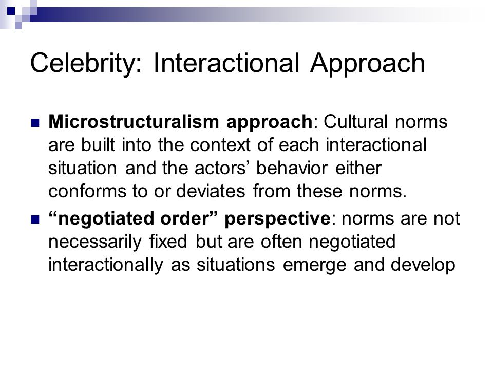 Celebrity: Interactional Approach Microstructuralism approach: Cultural norms are built into the context of each interactional situation and the actors' behavior either conforms to or deviates from these norms.