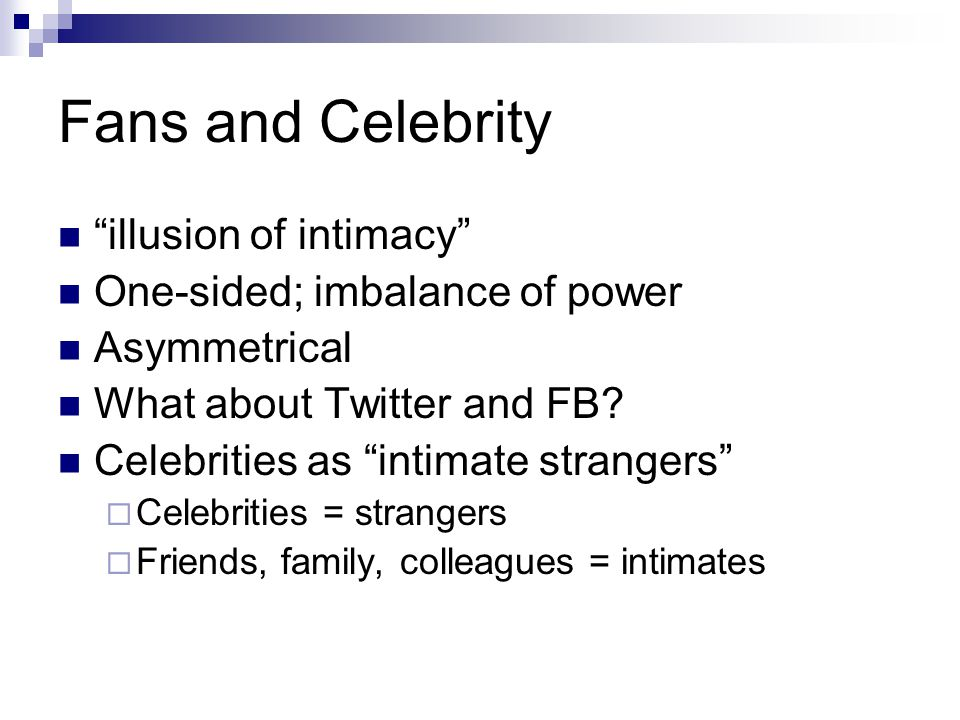 "Fans and Celebrity ""illusion of intimacy"" One-sided; imbalance of power Asymmetrical What about Twitter and FB? Celebrities as ""intimate strangers"" "