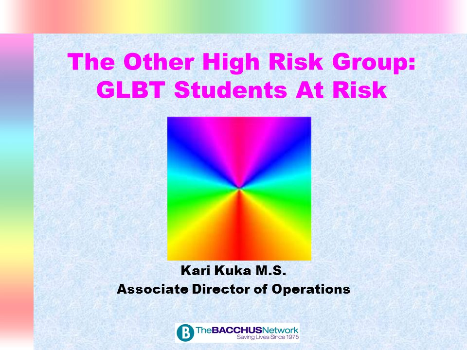 The Other High Risk Group: GLBT Students At Risk Kari Kuka M.S. Associate Director of Operations