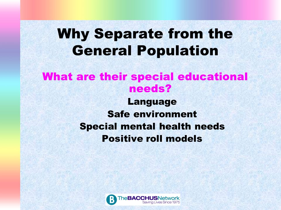 Why Separate from the General Population What are their special educational needs? Language Safe environment Special mental health needs Positive roll