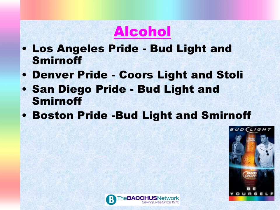 Alcohol Los Angeles Pride - Bud Light and Smirnoff Denver Pride - Coors Light and Stoli San Diego Pride - Bud Light and Smirnoff Boston Pride -Bud Lig
