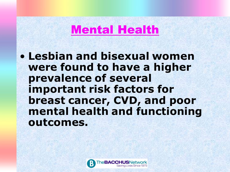 Mental Health Lesbian and bisexual women were found to have a higher prevalence of several important risk factors for breast cancer, CVD, and poor men
