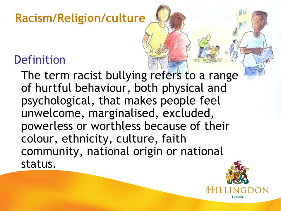 Racism/Religion/culture Definition The term racist bullying refers to a range of hurtful behaviour, both physical and psychological, that makes people