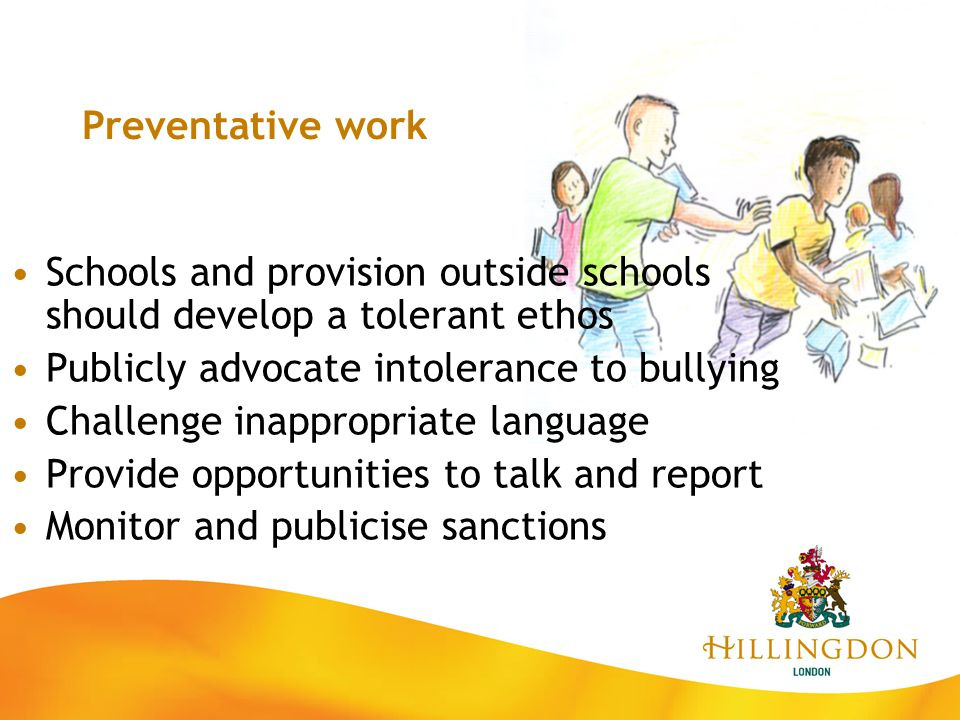 Preventative work Schools and provision outside schools should develop a tolerant ethos Publicly advocate intolerance to bullying Challenge inappropri