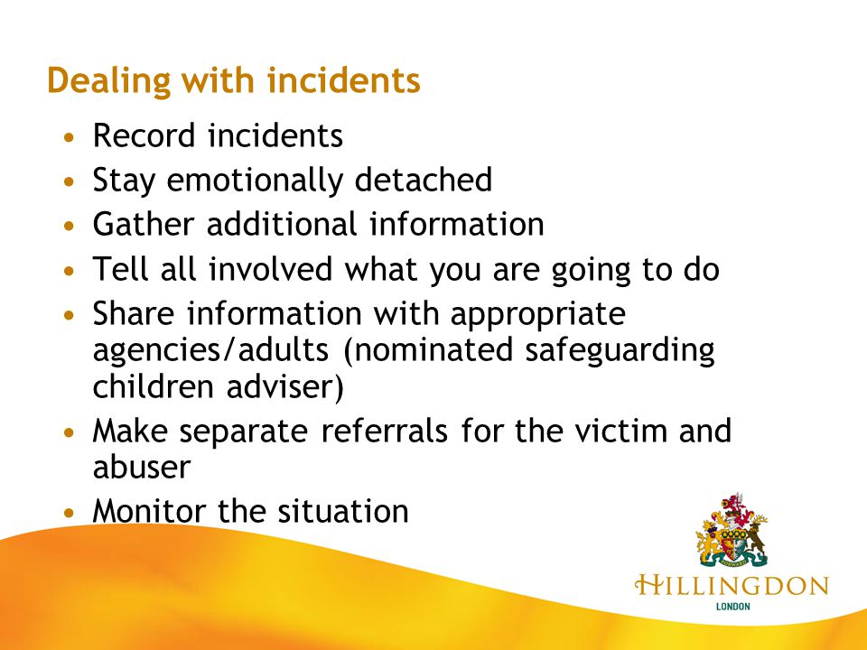 Dealing with incidents Record incidents Stay emotionally detached Gather additional information Tell all involved what you are going to do Share infor