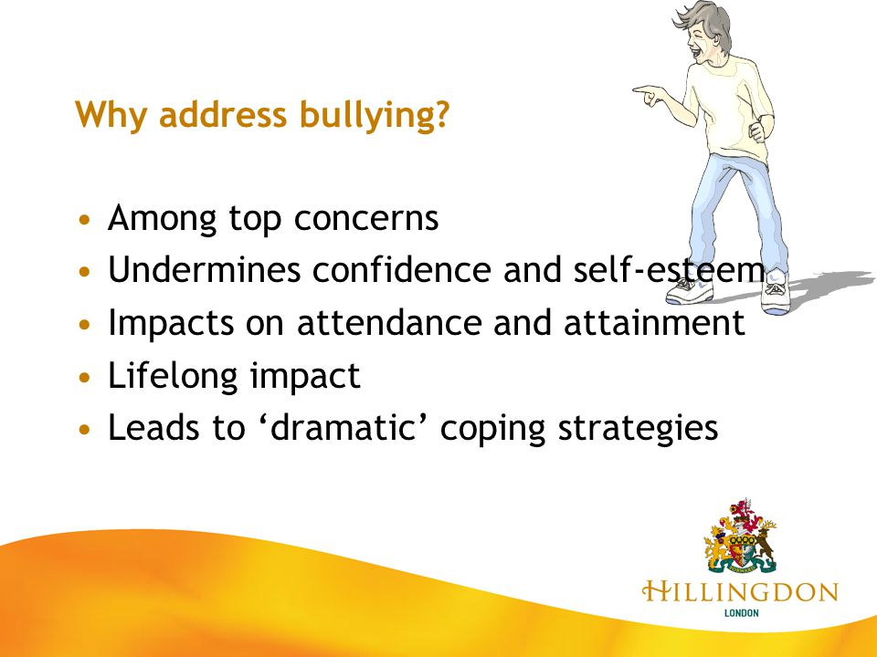 Why address bullying? Among top concerns Undermines confidence and self-esteem Impacts on attendance and attainment Lifelong impact Leads to 'dramatic