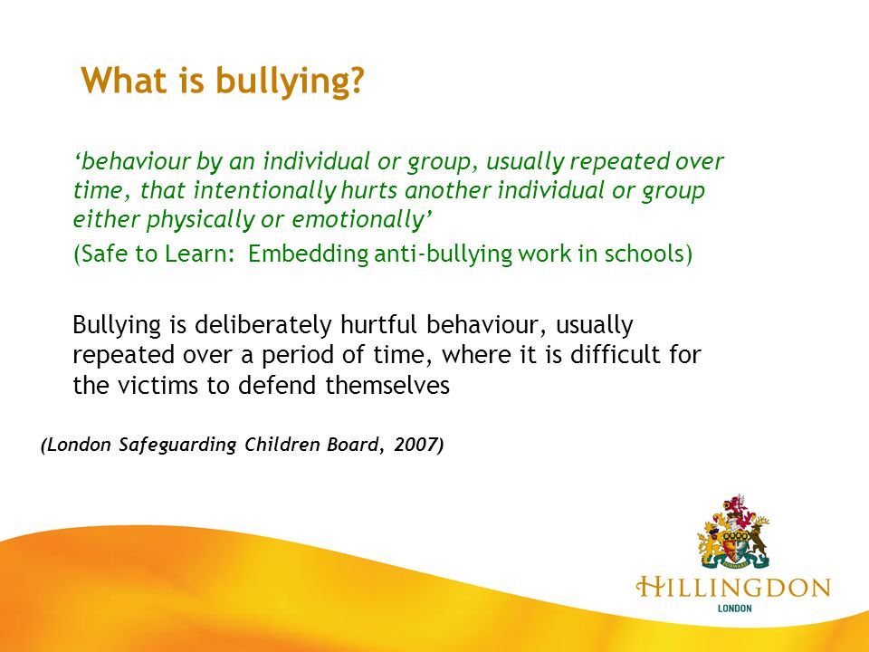 'behaviour by an individual or group, usually repeated over time, that intentionally hurts another individual or group either physically or emotionall