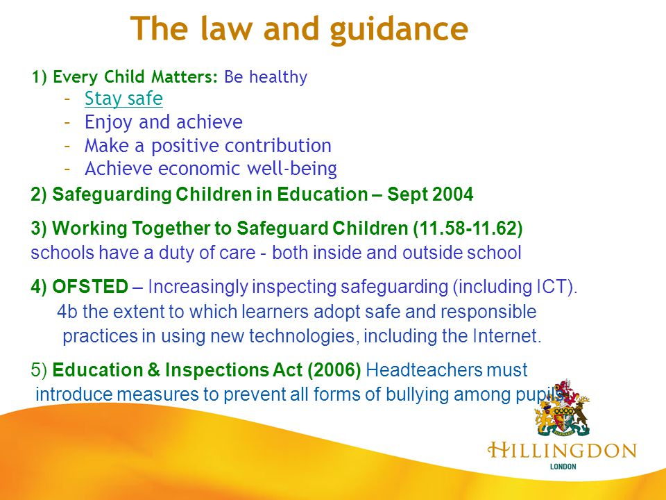 The law and guidance 1) Every Child Matters: Be healthy –Stay safeStay safe –Enjoy and achieve –Make a positive contribution –Achieve economic well-be