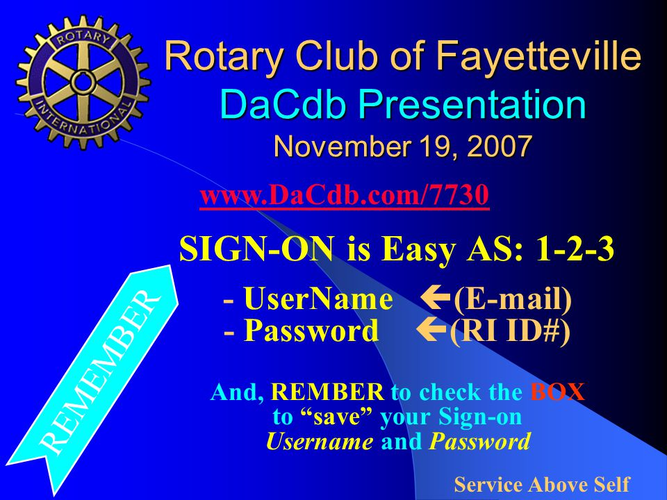 Rotary Club of Fayetteville DaCdb Presentation November 19, 2007 SIGN-ON is Easy AS: 1-2-3 - UserName  (E-mail) - Password  (RI ID#) And, REMBER to check the BOX to save your Sign-on Username and Password www.DaCdb.com/7730 Service Above Self REMEMBER